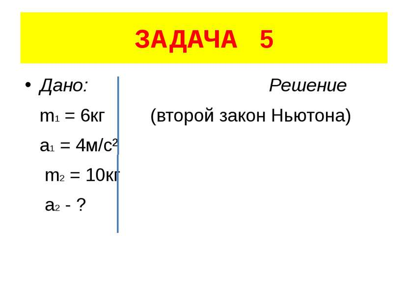 ЗАДАЧА 5 Дано: Решение m1 = 6кг (второй закон Ньютона) a1 = 4м/с² m2 = 10кг a...
