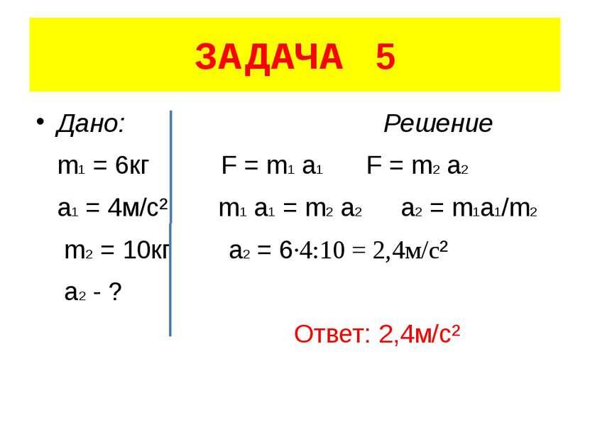 ЗАДАЧА 5 Дано: Решение m1 = 6кг F = m1 a1 F = m2 a2 a1 = 4м/с² m1 a1 = m2 a2 ...