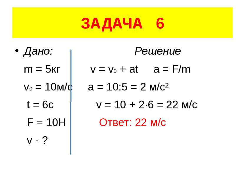 ЗАДАЧА 6 Дано: Решение m = 5кг v = v0 + at a = F/m v0 = 10м/с a = 10:5 = 2 м/...