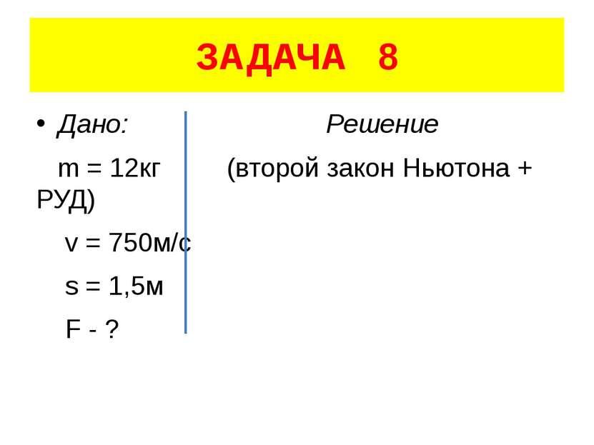 ЗАДАЧА 8 Дано: Решение m = 12кг (второй закон Ньютона + РУД) v = 750м/с s = 1...