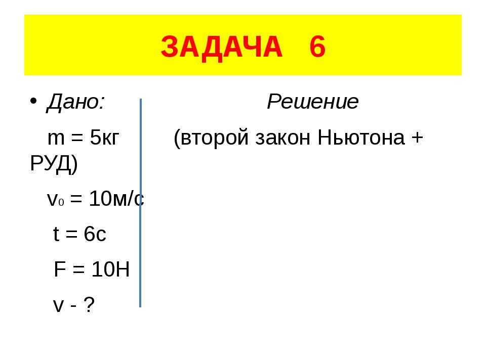 ЗАДАЧА 6 Дано: Решение m = 5кг (второй закон Ньютона + РУД) v0 = 10м/с t = 6c...