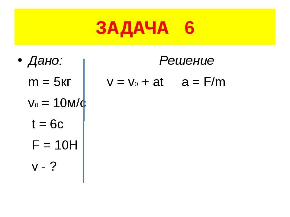 ЗАДАЧА 6 Дано: Решение m = 5кг v = v0 + at a = F/m v0 = 10м/с t = 6c F = 10H ...