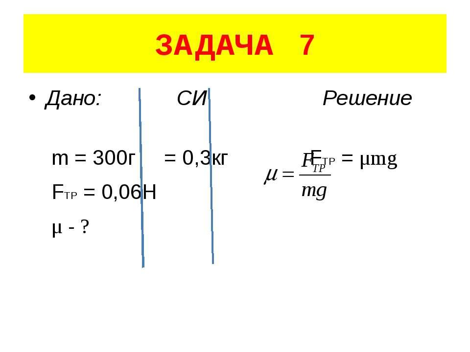 ЗАДАЧА 7 Дано: СИ Решение m = 300г = 0,3кг FTP = μmg FTP = 0,06H μ - ?