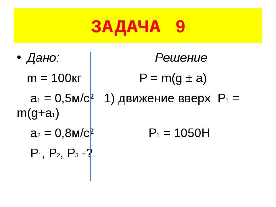 ЗАДАЧА 9 Дано: Решение m = 100кг P = m(g ± a) a1 = 0,5м/с² 1) движение вверх ...