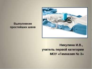 Выполнение простейших швов Никулина И.В., учитель первой категории МОУ «Гимна...