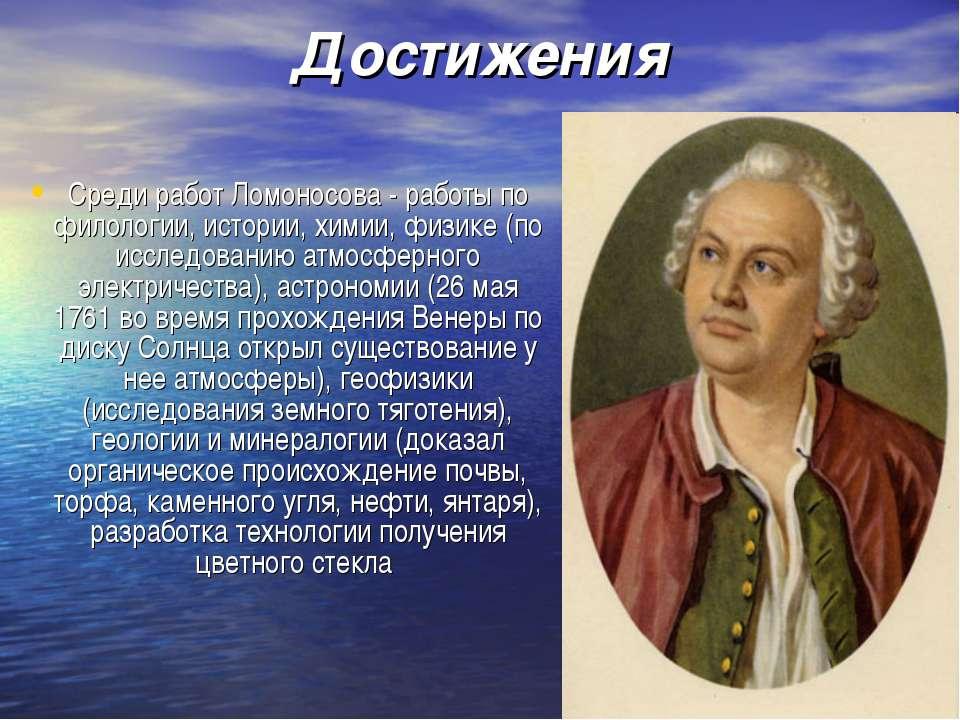 Достижения Среди работ Ломоносова - работы по филологии, истории, химии, физи...