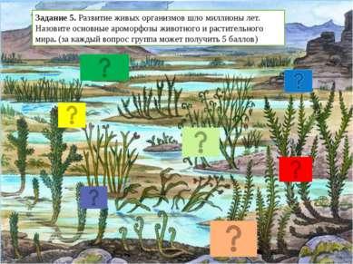 Задание 5. Развитие живых организмов шло миллионы лет. Назовите основные аром...
