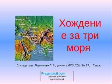Хождение за три моря Составитель: Ларионова Г. А., учитель МОУ СОШ № 27, г. Т...
