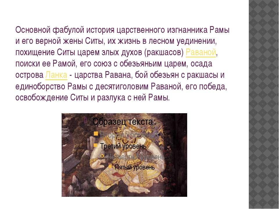 Основной фабулой история царственного изгнанника Рамы и его верной жены Ситы,...