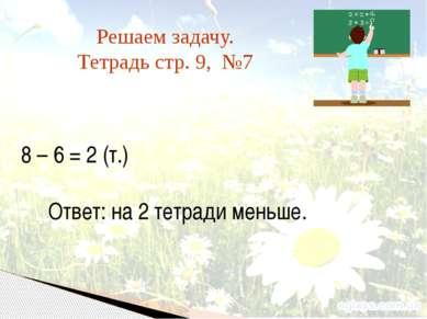 Решаем задачу. Тетрадь стр. 9, №7 8 – 6 = 2 (т.) Ответ: на 2 тетради меньше.