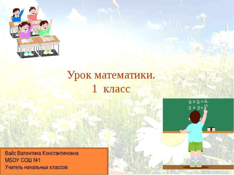 Урок математики. 1 класс Вайс Валентина Константиновна МБОУ СОШ №1 Учитель на...
