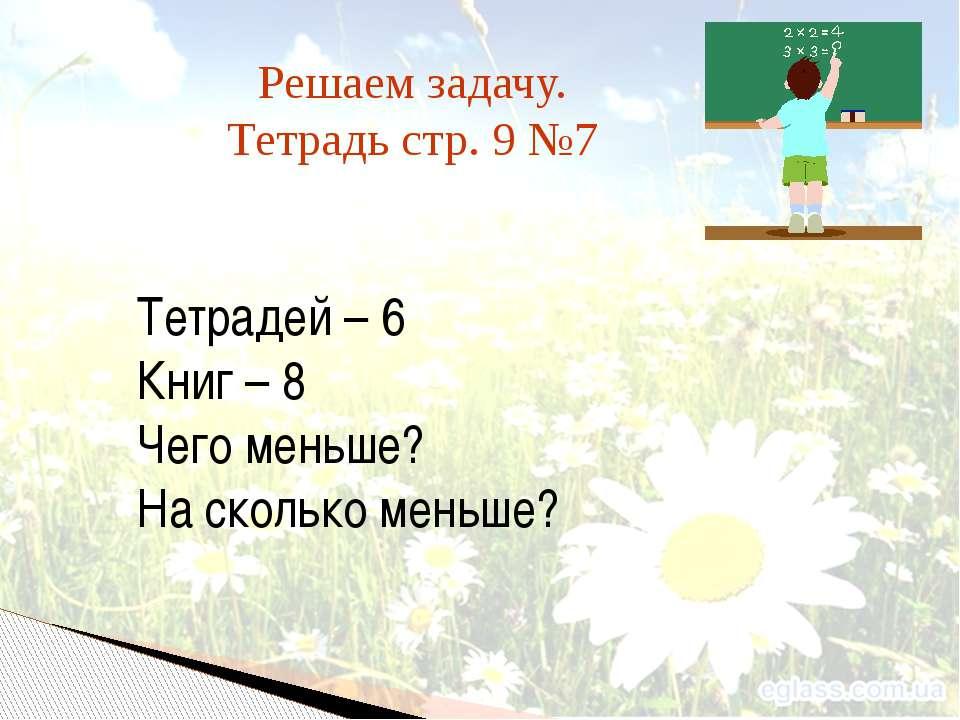 Решаем задачу. Тетрадь стр. 9 №7 Тетрадей – 6 Книг – 8 Чего меньше? На скольк...