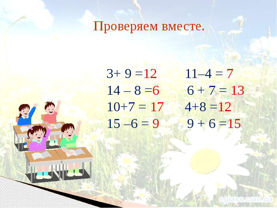 Проверяем вместе. 3+ 9 =12 11–4 = 7 14 – 8 =6 6 + 7 = 13 10+7 = 17 4+8 =12 15...