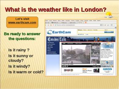 What is the weather like in London? Be ready to answer the questions: Is it r...