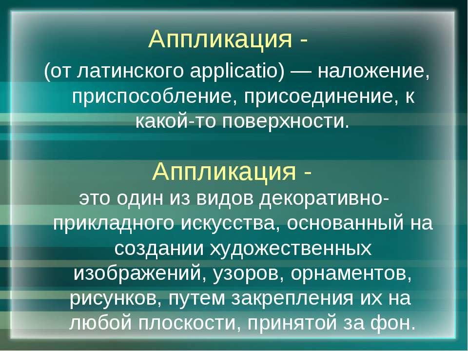Аппликация - (от латинского applicatio) — наложение, приспособление, присоеди...