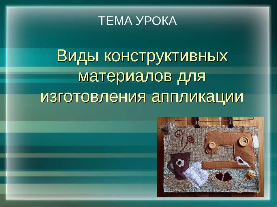 Виды конструктивных материалов для изготовления аппликации ТЕМА УРОКА