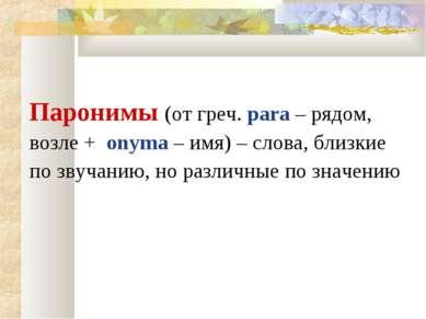 Паронимы (от греч. para – рядом, возле + onyma – имя) – слова, близкие по зву...