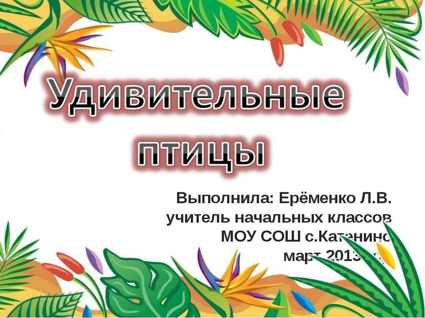 Выполнила: Ерёменко Л.В. учитель начальных классов МОУ СОШ с.Катенино март 20...