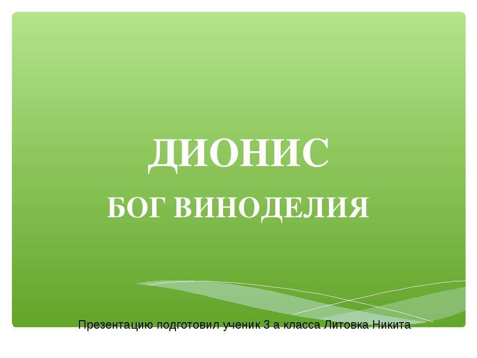 ДИОНИС БОГ ВИНОДЕЛИЯ Презентацию подготовил ученик 3 а класса Литовка Никита
