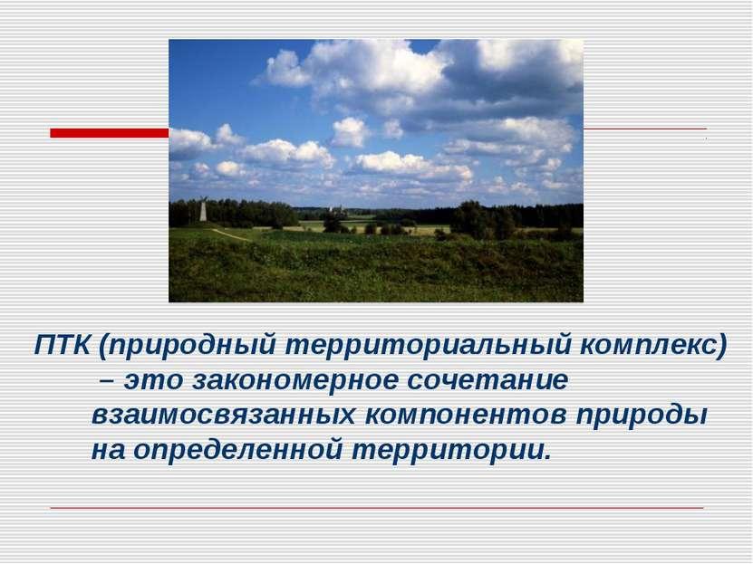 ПТК (природный территориальный комплекс) – это закономерное сочетание взаимос...