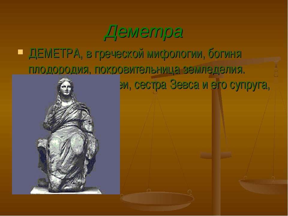 Деметра ДЕМЕТРА, в греческой мифологии, богиня плодородия, покровительница зе...
