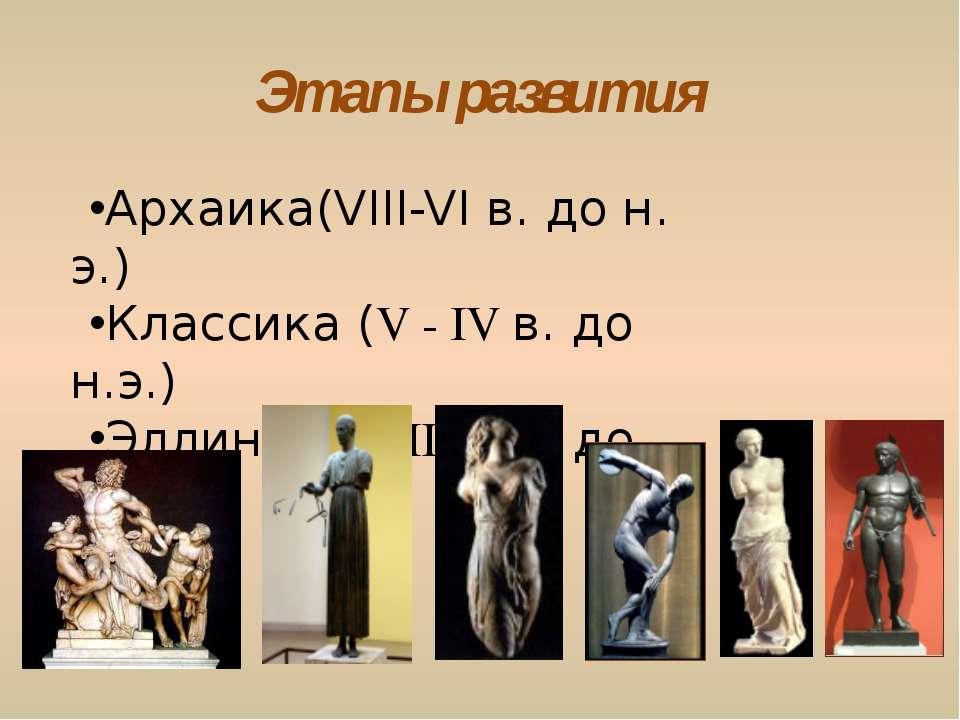 Этапы развития Архаика(VIII-VI в. до н. э.) Классика (V - IV в. до н.э.) Элли...
