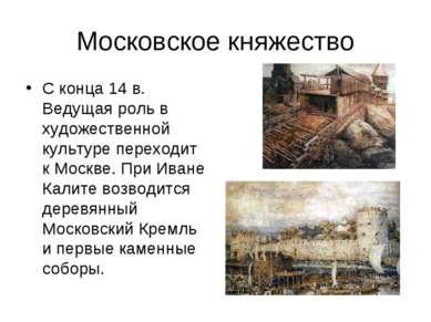 Московское княжество С конца 14 в. Ведущая роль в художественной культуре пер...
