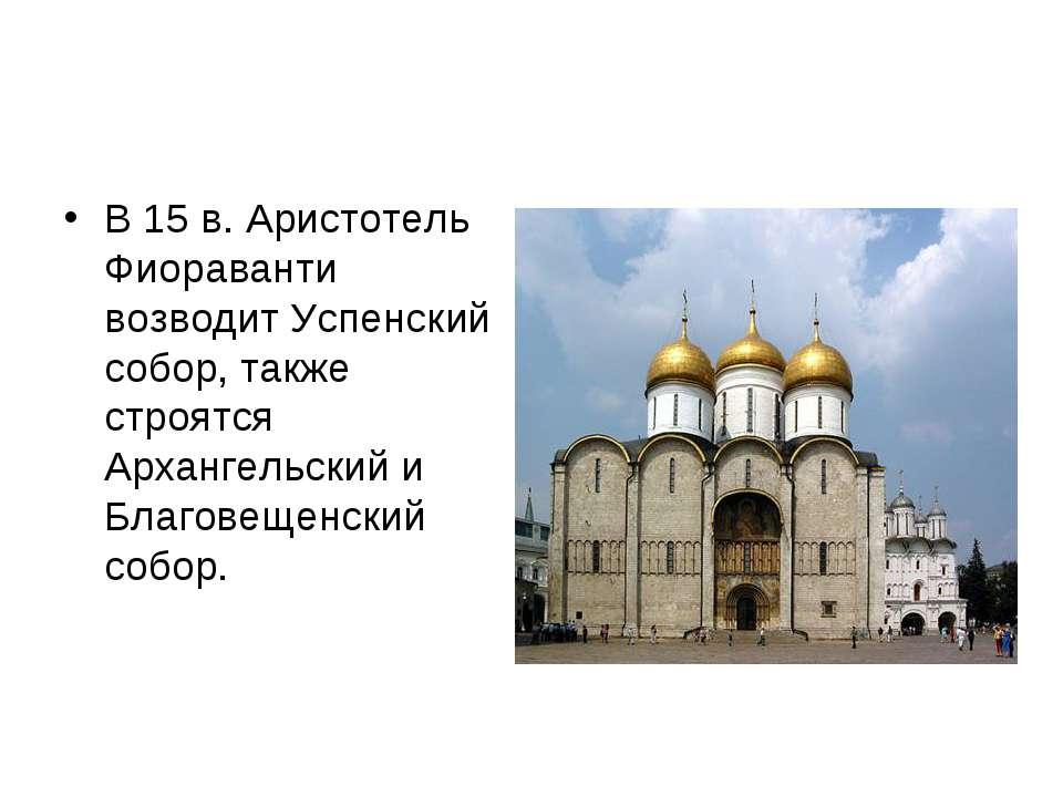 В 15 в. Аристотель Фиораванти возводит Успенский собор, также строятся Арханг...