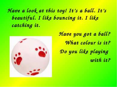 Have a look at this toy! It's a ball. It's beautiful. I like bouncing it. I l...