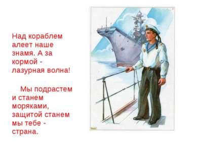 Над кораблем алеет наше знамя. А за кормой - лазурная волна! Мы подрастем и с...