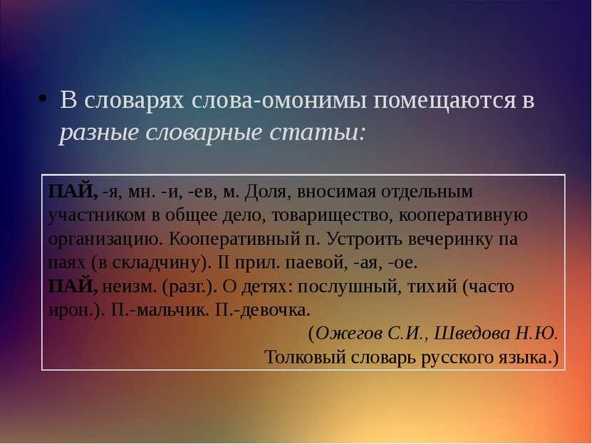 В словарях слова-омонимы помещаются в разные словарные статьи: ПАЙ, -я, мн. -...