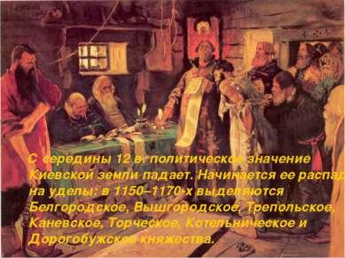 С середины 12 в. политическое значение Киевской земли падает. Начинается ее р...