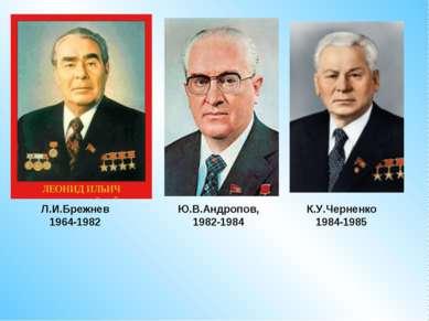 Л.И.Брежнев1964-1982 Ю.В.Андропов, 1982-1984 К.У.Черненко 1984-1985