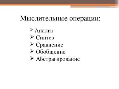 Мыслительные операции: Анализ Синтез Сравнение Обобщение Абстрагирование