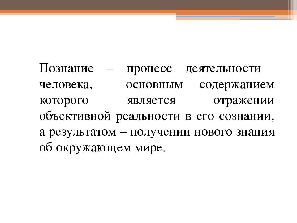 Познание – процесс деятельности человека, основным содержанием которого являе...