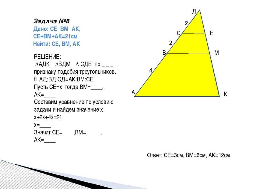 Задача №8 Дано: СЕ‖ВМ‖АК, СЕ+ВМ+АК=21см Найти: СЕ, ВМ, АК А В С Д Е М К 4 2 2...
