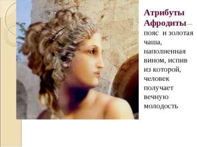 Атрибуты Афродиты— пояс и золотая чаша, наполненная вином, испив из которой,...