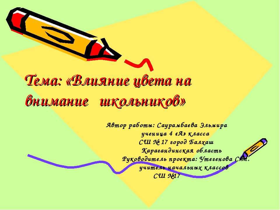 Тема: «Влияние цвета на внимание школьников» Автор работы: Саурамбаева Эльмир...
