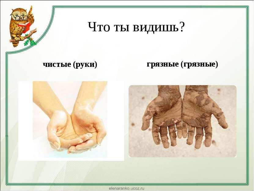 Что ты видишь? чистые (руки) грязные (грязные)