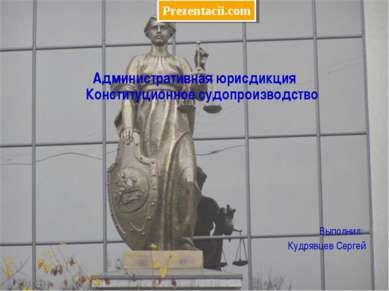 Административная юрисдикция Конституционное судопроизводство Выполнил: Кудряв...