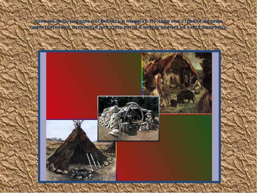 Кроманьонцы нередко поселялись в пещерах. Но чаще они строили жилища самостоя...