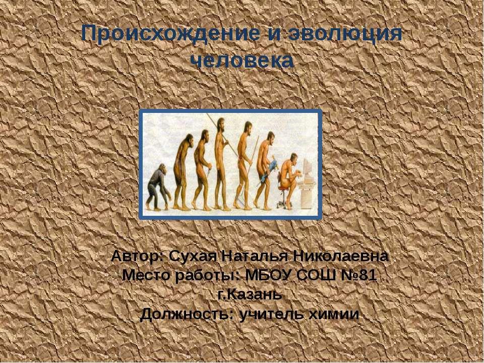 Происхождение и эволюция человека Автор: Сухая Наталья Николаевна Место работ...