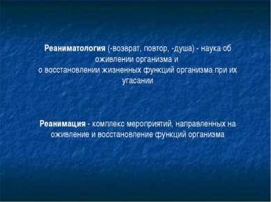Реаниматология (-возврат, повтор, -душа) - наука об оживлении организма и о в...
