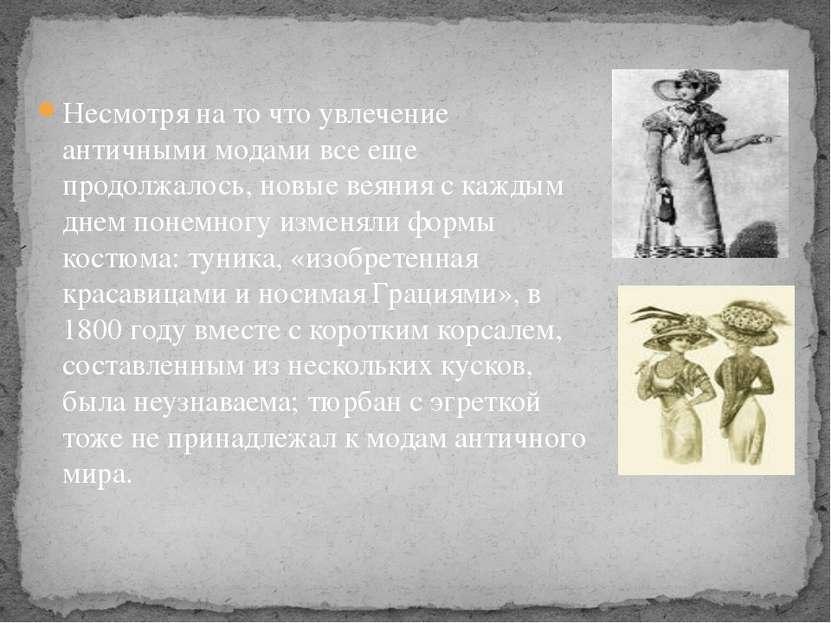 Несмотря на то что увлечение античными модами все еще продолжалось, новые вея...