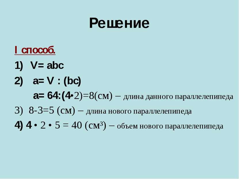 Решение I способ. V= abc a= V : (bc) a= 64:(4•2)=8(cм) – длина данного паралл...