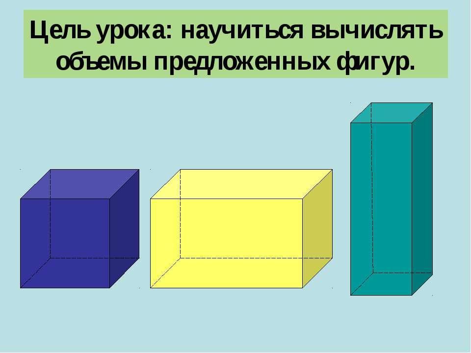 Цель урока: научиться вычислять объемы предложенных фигур.