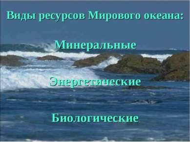 Виды ресурсов Мирового океана: Минеральные Энергетические Биологические