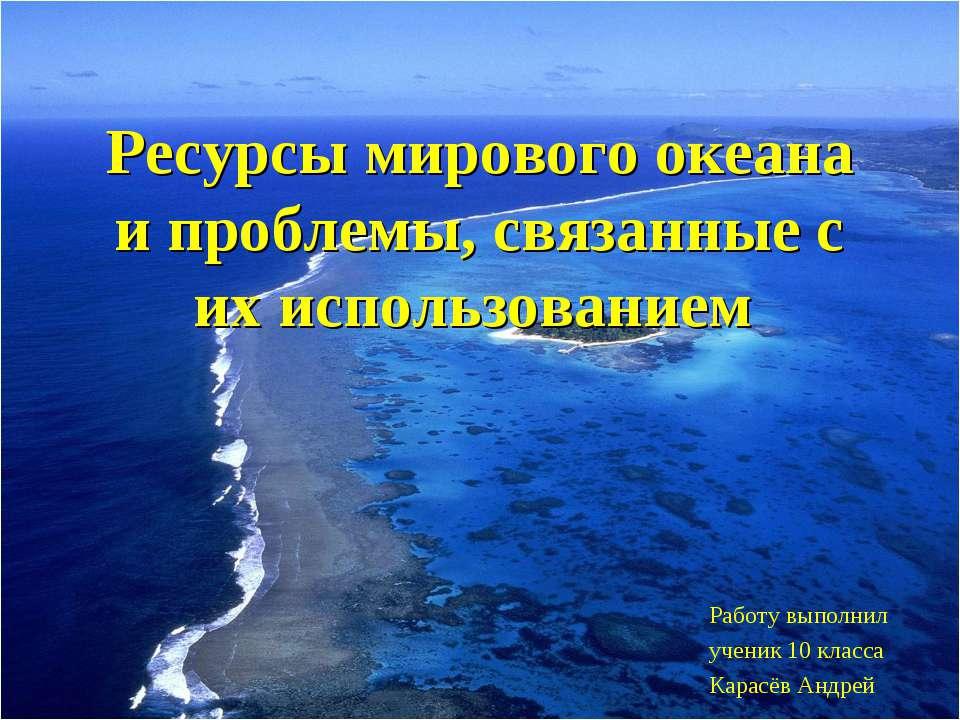 Ресурсы мирового океана и проблемы, связанные с их использованием Работу выпо...