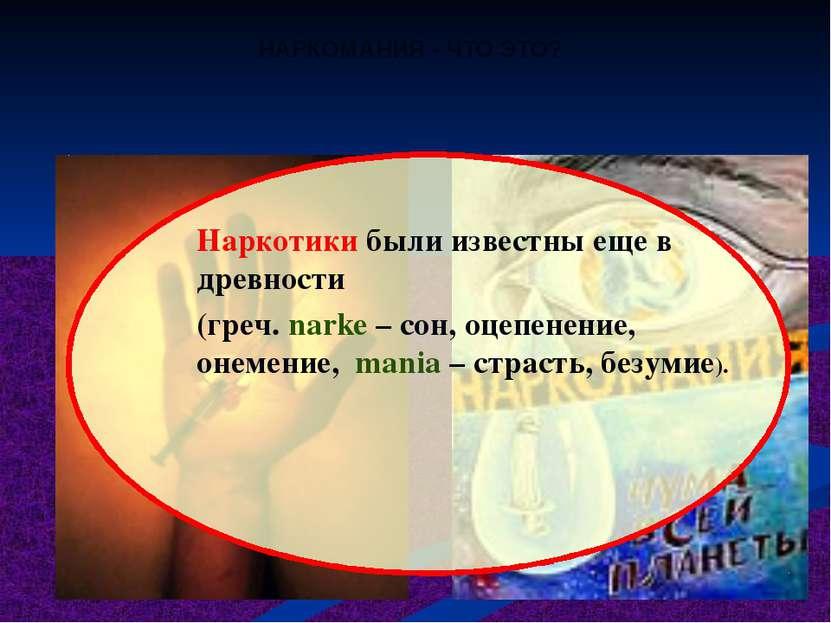 НАРКОМАНИЯ - ЧТО ЭТО? Наркотики были известны еще в древности (греч. narke – ...