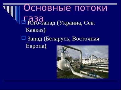 Основные потоки газа Юго-запад (Украина, Сев. Кавказ) Запад (Беларусь, Восточ...